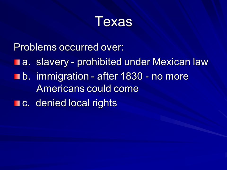 Texas Problems occurred over: a. slavery - prohibited under Mexican law b. immigration - after 1830 - no more Americans could come c. denied local rig