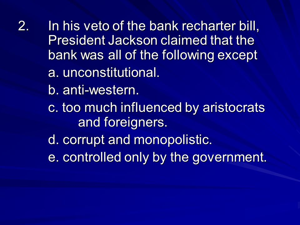 2.In his veto of the bank recharter bill, President Jackson claimed that the bank was all of the following except a. unconstitutional. b. anti-western