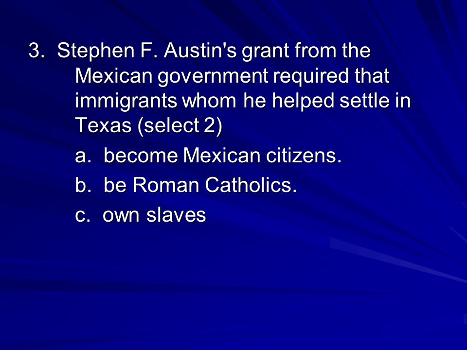 3. Stephen F. Austin's grant from the Mexican government required that immigrants whom he helped settle in Texas (select 2) a. become Mexican citizens