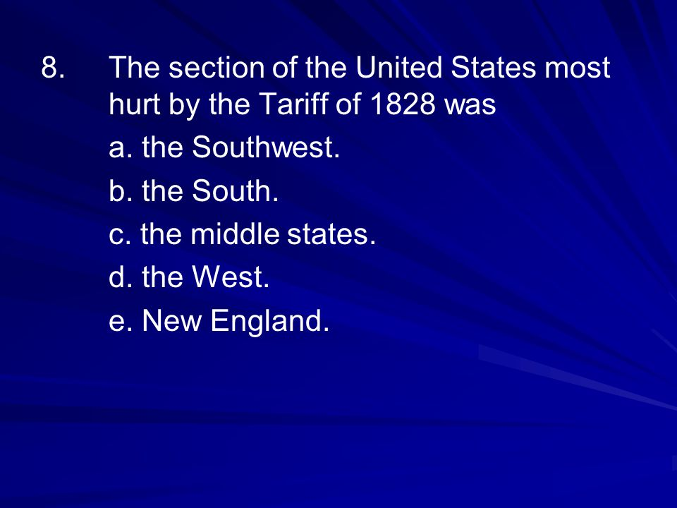 8.The section of the United States most hurt by the Tariff of 1828 was a. the Southwest. b. the South. c. the middle states. d. the West. e. New Engla
