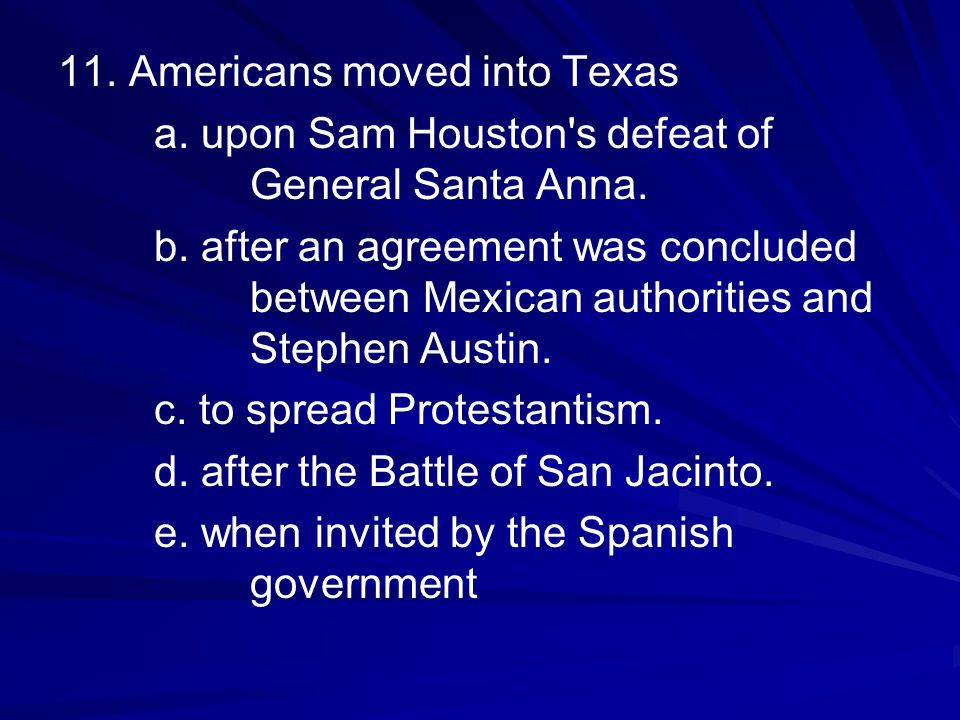 11. Americans moved into Texas a. upon Sam Houston's defeat of General Santa Anna. b. after an agreement was concluded between Mexican authorities and