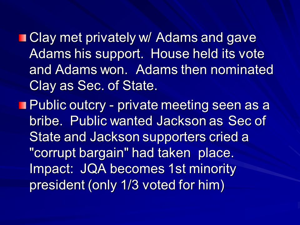 Clay met privately w/ Adams and gave Adams his support. House held its vote and Adams won. Adams then nominated Clay as Sec. of State. Public outcry -
