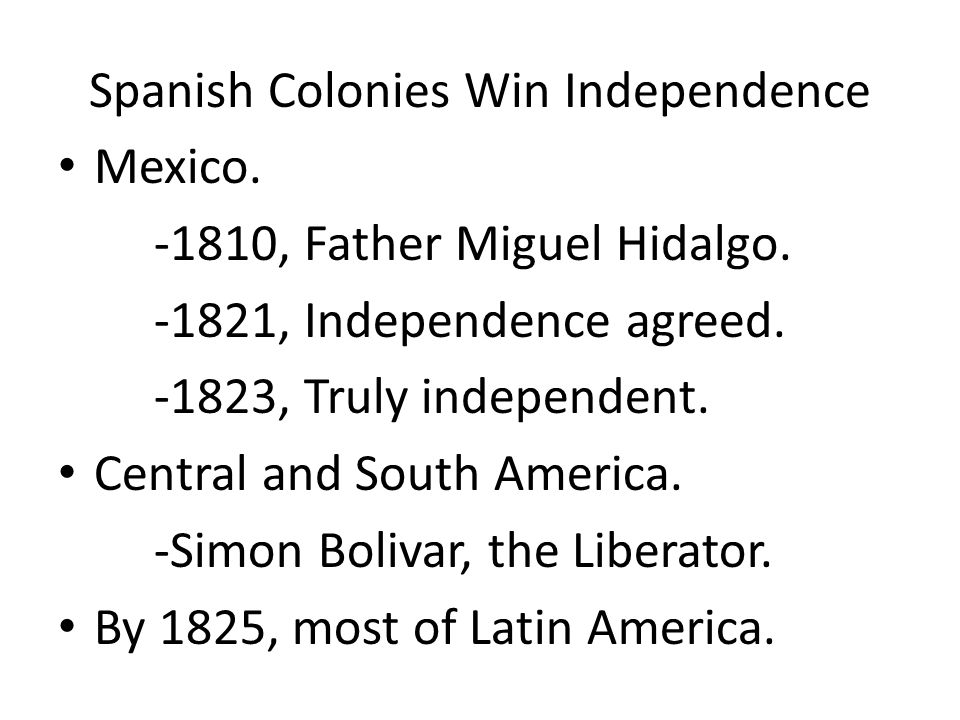 Spanish Colonies Win Independence Mexico. -1810, Father Miguel Hidalgo.