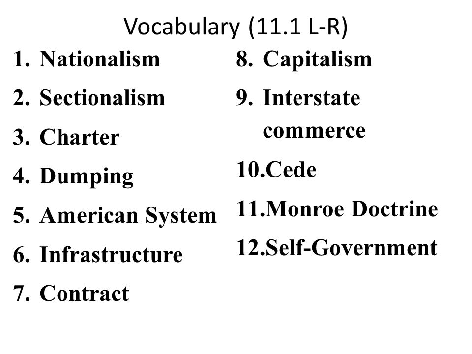 Vocabulary (11.1 L-R) 1.Nationalism 2.Sectionalism 3.Charter 4.Dumping 5.American System 6.Infrastructure 7.Contract 8.Capitalism 9.Interstate commerce 10.Cede 11.Monroe Doctrine 12.Self-Government