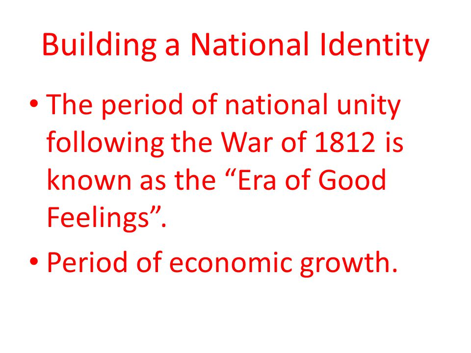 Building a National Identity The period of national unity following the War of 1812 is known as the Era of Good Feelings .