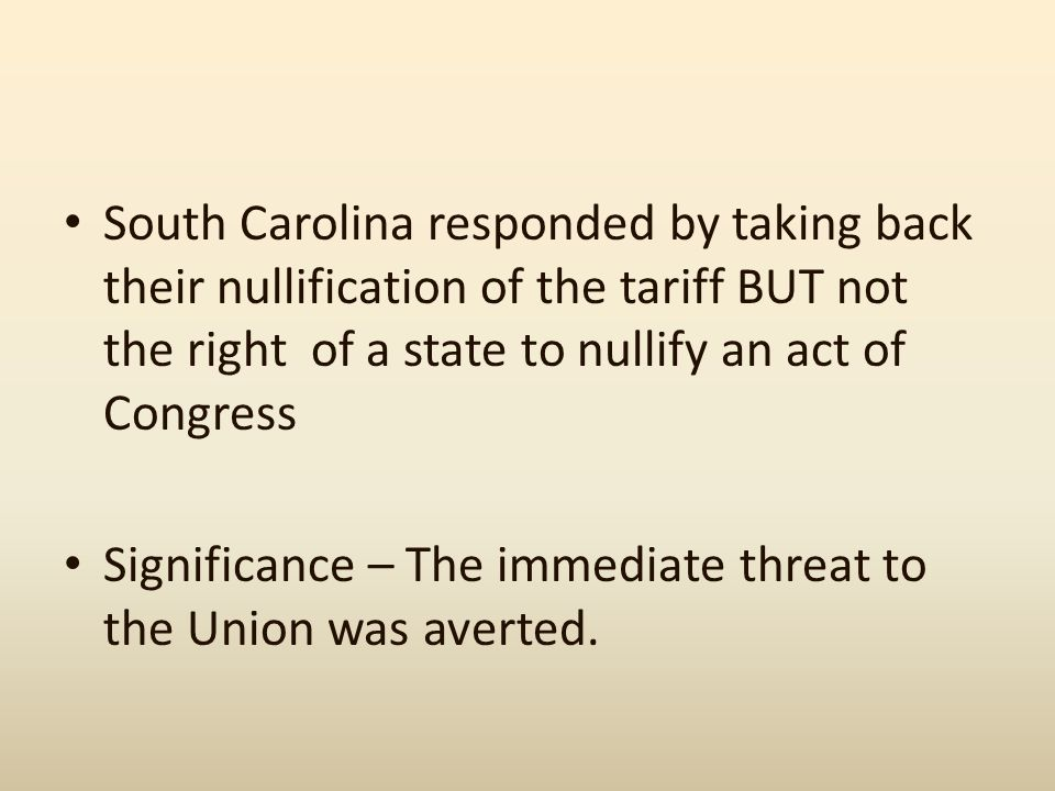 South Carolina responded by taking back their nullification of the tariff BUT not the right of a state to nullify an act of Congress Significance – Th