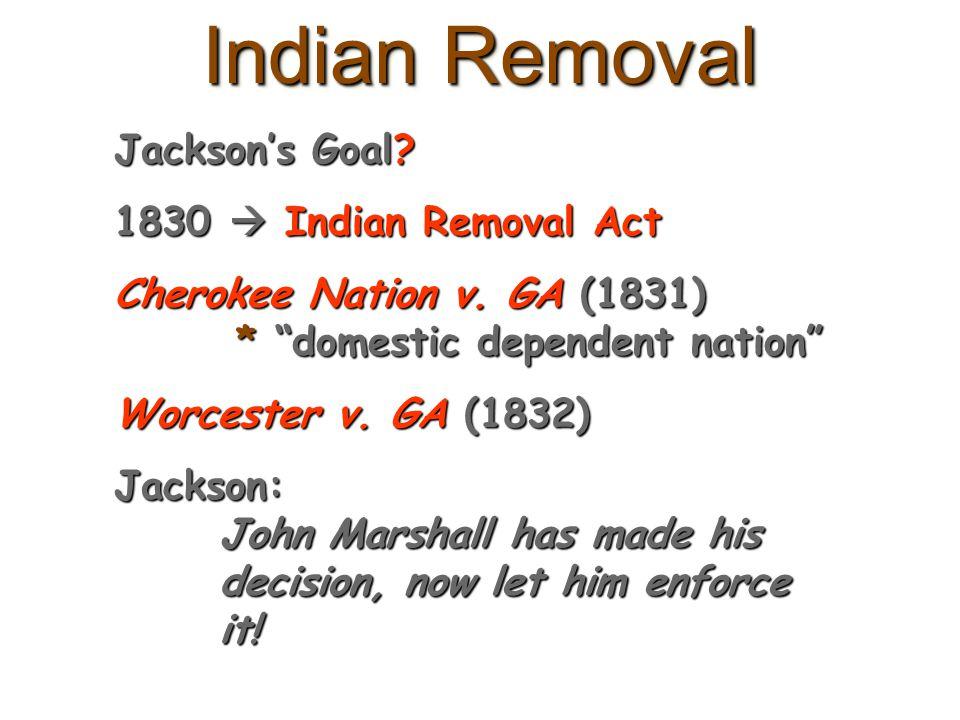 "Indian Removal Jackson's Goal? 1830  Indian Removal Act Cherokee Nation v. GA (1831) * ""domestic dependent nation"" Worcester v. GA (1832) Jackson: Jo"