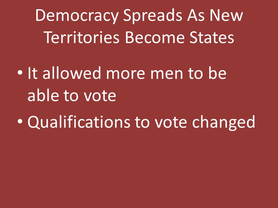 Democracy Spreads As New Territories Become States It allowed more men to be able to vote Qualifications to vote changed