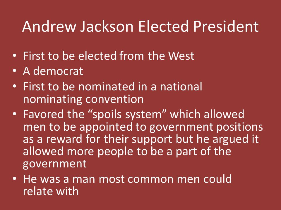 Andrew Jackson Elected President First to be elected from the West A democrat First to be nominated in a national nominating convention Favored the spoils system which allowed men to be appointed to government positions as a reward for their support but he argued it allowed more people to be a part of the government He was a man most common men could relate with