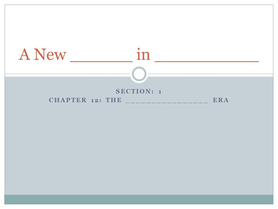 SECTION: 1 CHAPTER 12: THE ________________ ERA A New ______ in __________