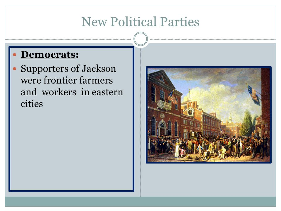 New Political Parties Democrats: Supporters of Jackson were frontier farmers and workers in eastern cities