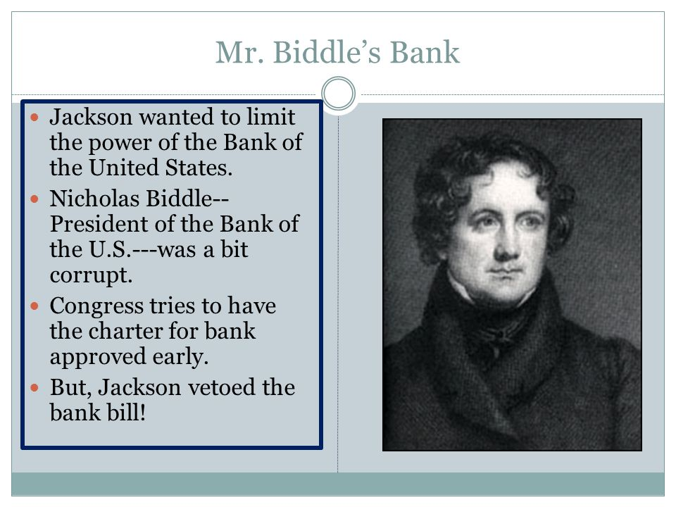 Mr. Biddle's Bank Jackson wanted to limit the power of the Bank of the United States.