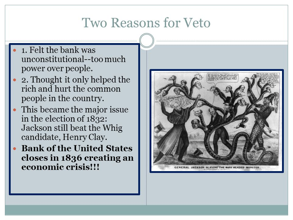 Two Reasons for Veto 1. Felt the bank was unconstitutional--too much power over people.