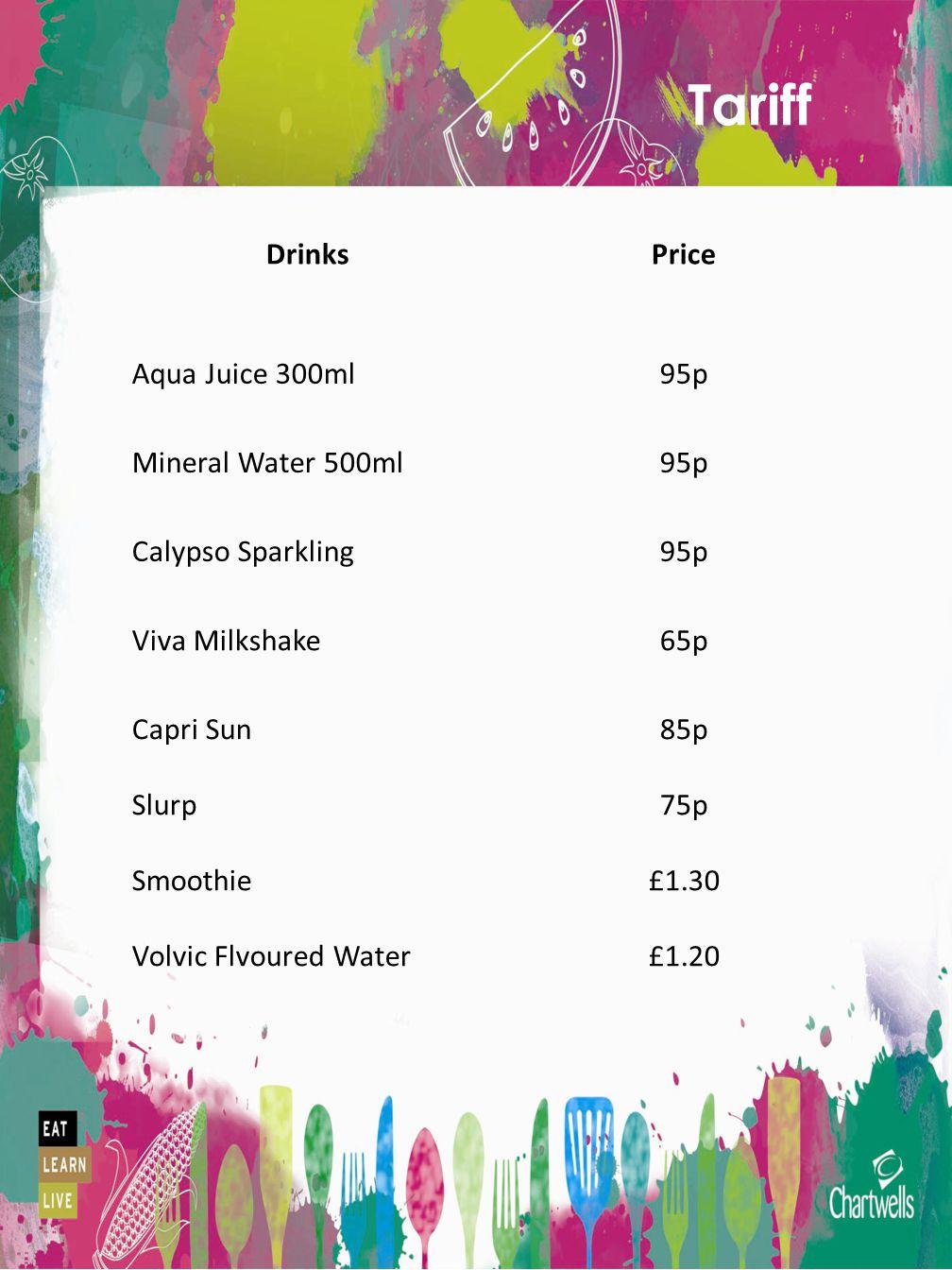 Tariff DrinksPrice Aqua Juice 300ml95p Mineral Water 500ml95p Calypso Sparkling95p Viva Milkshake65p Capri Sun Slurp Smoothie Volvic Flvoured Water 85p 75p £1.30 £1.20