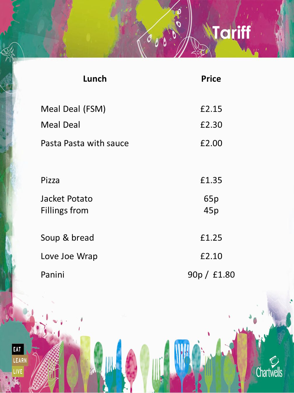 Tariff LunchPrice Meal Deal (FSM)£2.15 Meal Deal£2.30 Pasta Pasta with sauce£2.00 Pizza£1.35 Jacket Potato Fillings from 65p 45p Soup & bread£1.25 Love Joe Wrap£2.10 Panini90p / £1.80