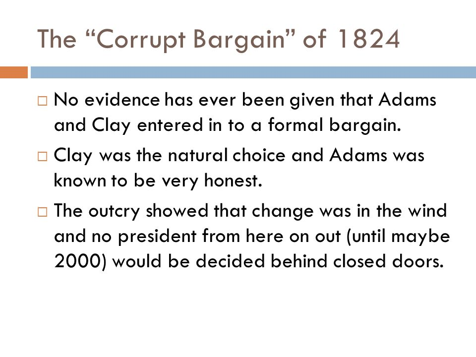 The Corrupt Bargain of 1824  No evidence has ever been given that Adams and Clay entered in to a formal bargain.