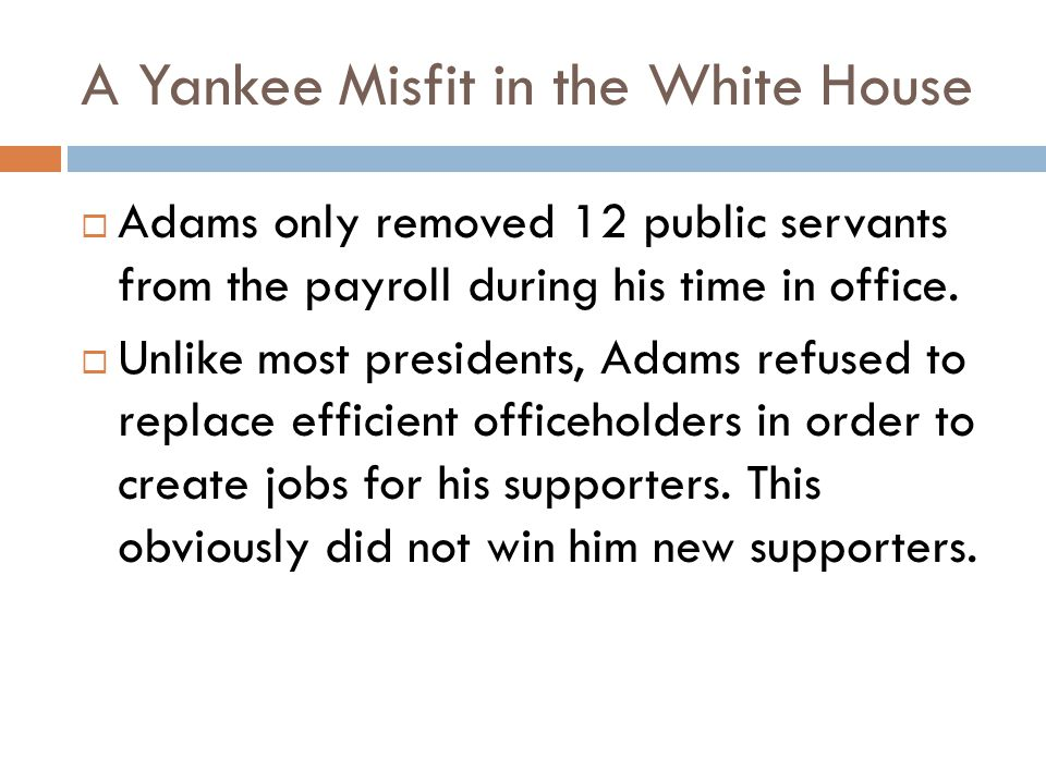 A Yankee Misfit in the White House  Adams only removed 12 public servants from the payroll during his time in office.