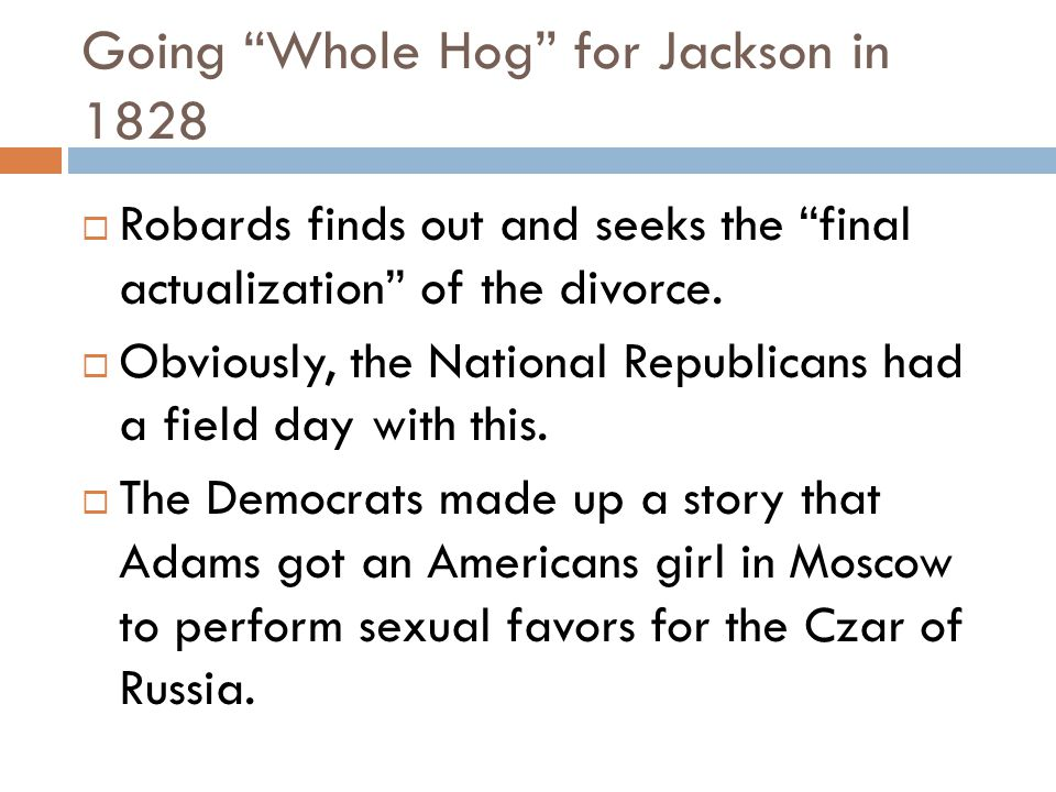 Going Whole Hog for Jackson in 1828  Robards finds out and seeks the final actualization of the divorce.