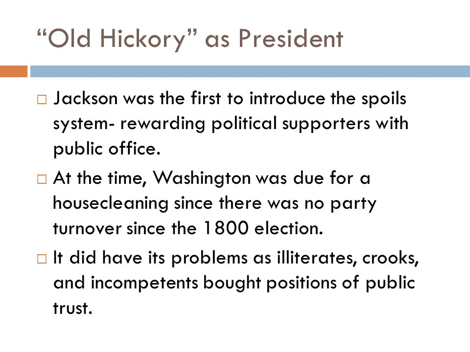 Old Hickory as President  Jackson was the first to introduce the spoils system- rewarding political supporters with public office.