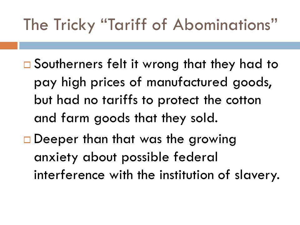 The Tricky Tariff of Abominations  Southerners felt it wrong that they had to pay high prices of manufactured goods, but had no tariffs to protect the cotton and farm goods that they sold.