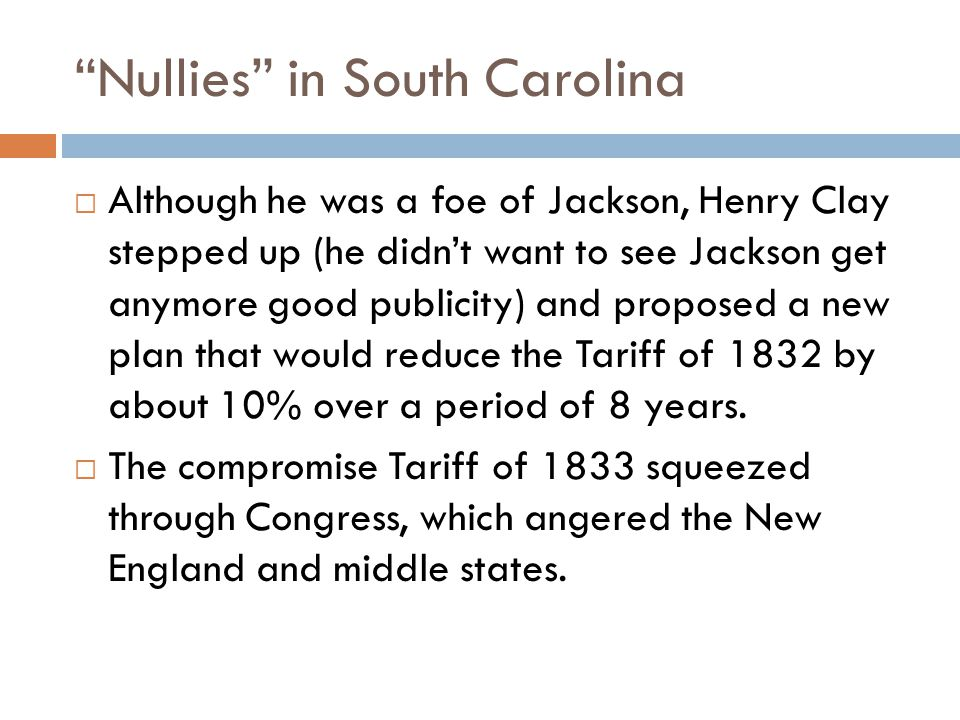 Nullies in South Carolina  Although he was a foe of Jackson, Henry Clay stepped up (he didn't want to see Jackson get anymore good publicity) and proposed a new plan that would reduce the Tariff of 1832 by about 10% over a period of 8 years.