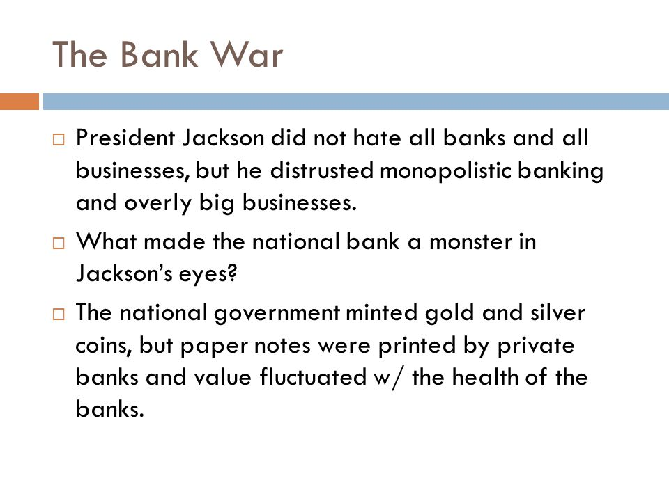 The Bank War  President Jackson did not hate all banks and all businesses, but he distrusted monopolistic banking and overly big businesses.