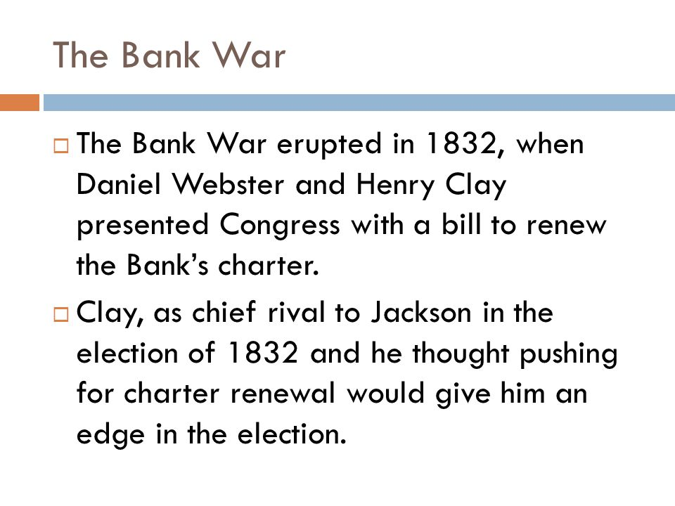 The Bank War  The Bank War erupted in 1832, when Daniel Webster and Henry Clay presented Congress with a bill to renew the Bank's charter.