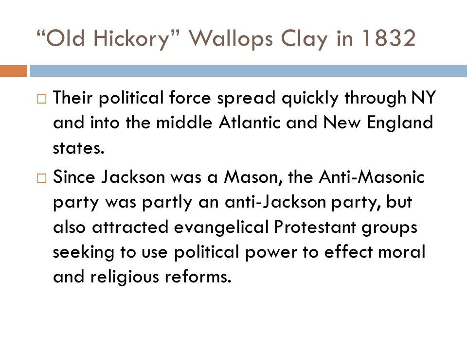 Old Hickory Wallops Clay in 1832  Their political force spread quickly through NY and into the middle Atlantic and New England states.