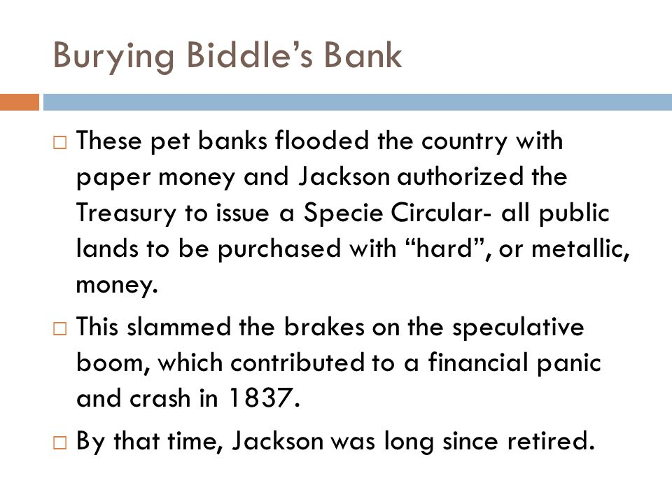 Burying Biddle's Bank  These pet banks flooded the country with paper money and Jackson authorized the Treasury to issue a Specie Circular- all public lands to be purchased with hard , or metallic, money.