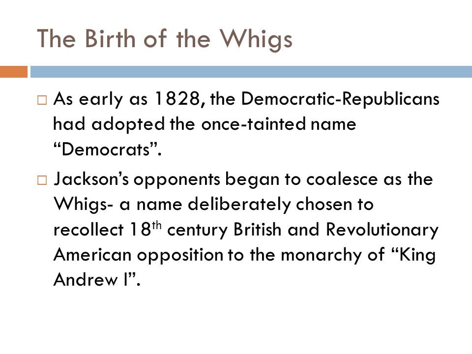 The Birth of the Whigs  As early as 1828, the Democratic-Republicans had adopted the once-tainted name Democrats .