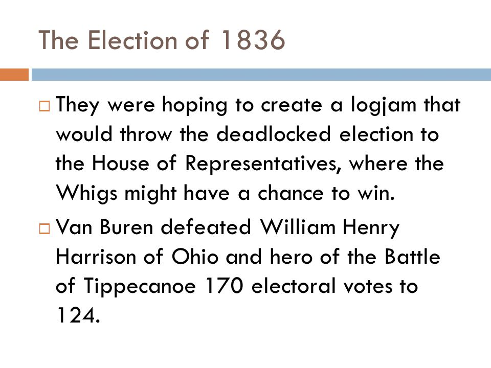 The Election of 1836  They were hoping to create a logjam that would throw the deadlocked election to the House of Representatives, where the Whigs might have a chance to win.