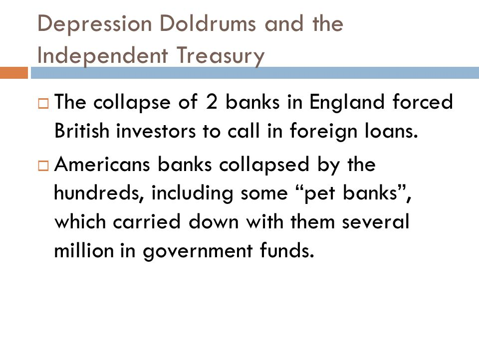 Depression Doldrums and the Independent Treasury  The collapse of 2 banks in England forced British investors to call in foreign loans.