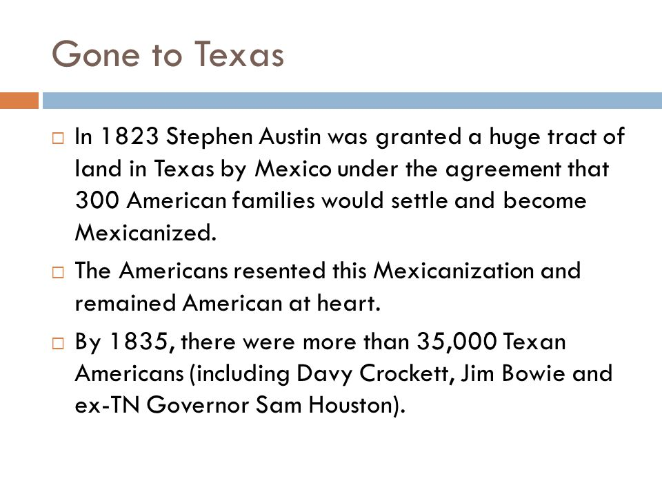 Gone to Texas  In 1823 Stephen Austin was granted a huge tract of land in Texas by Mexico under the agreement that 300 American families would settle and become Mexicanized.