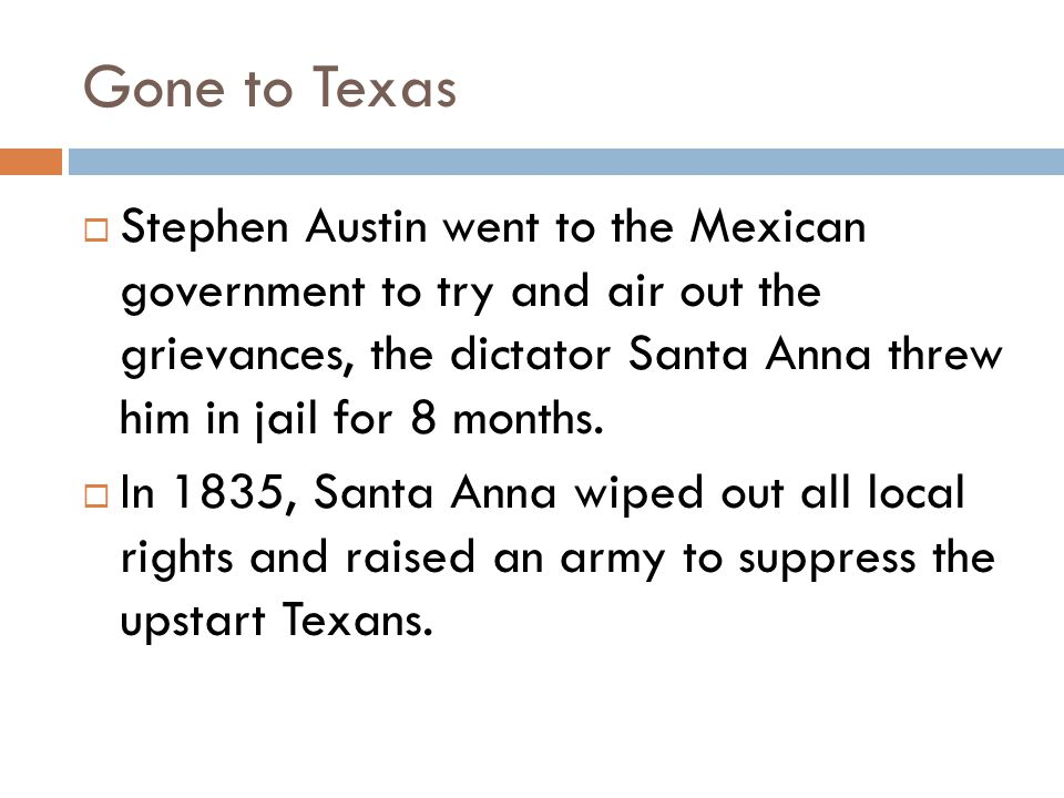 Gone to Texas  Stephen Austin went to the Mexican government to try and air out the grievances, the dictator Santa Anna threw him in jail for 8 months.
