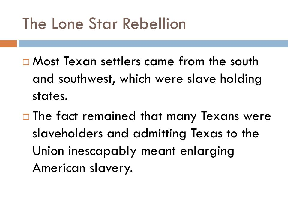 The Lone Star Rebellion  Most Texan settlers came from the south and southwest, which were slave holding states.