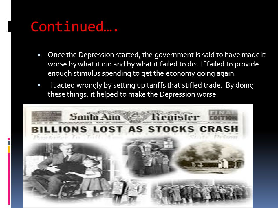 Continued….  Once the Depression started, the government is said to have made it worse by what it did and by what it failed to do. If failed to provi