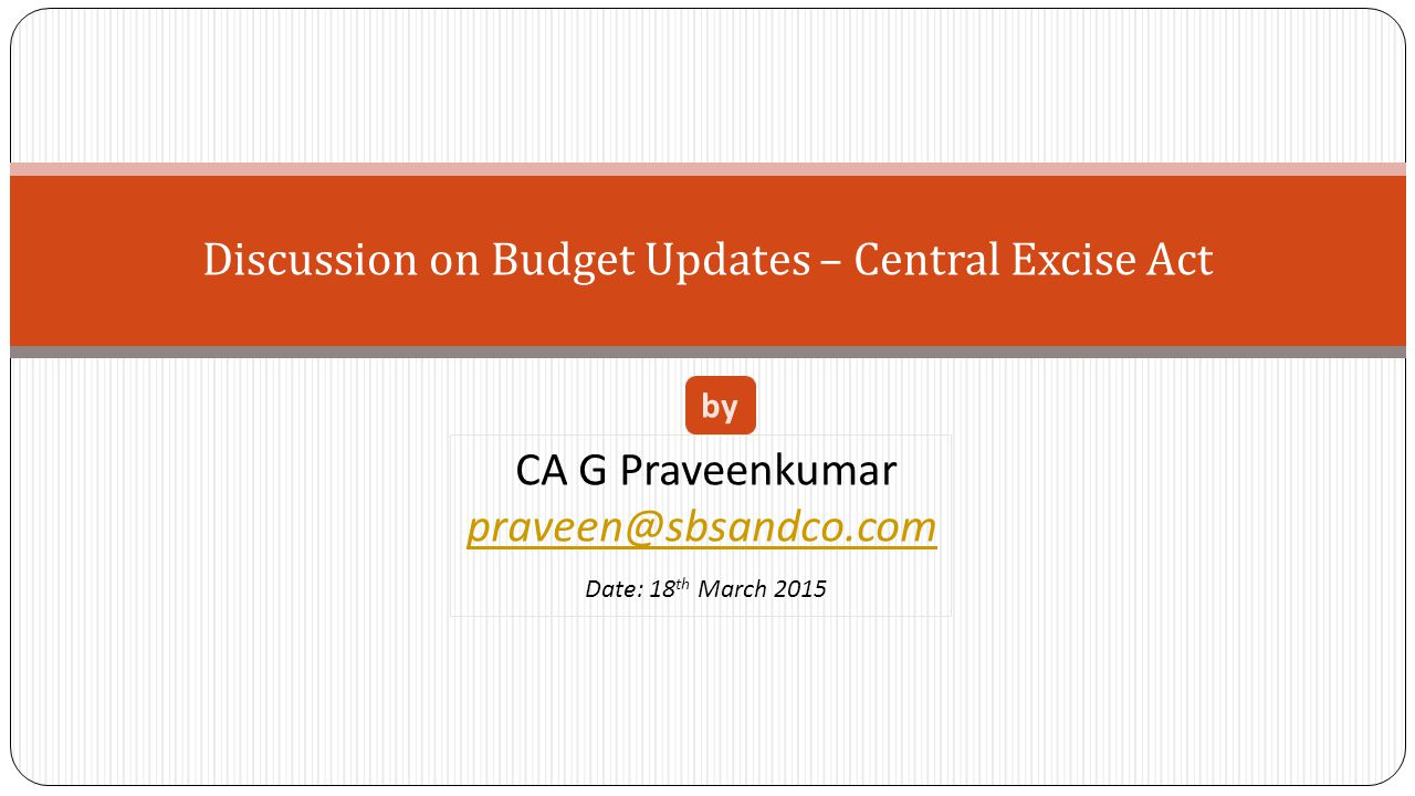 Discussion on Budget Updates – Central Excise Act CA G Praveenkumar praveen@sbsandco.com Date: 18 th March 2015 by