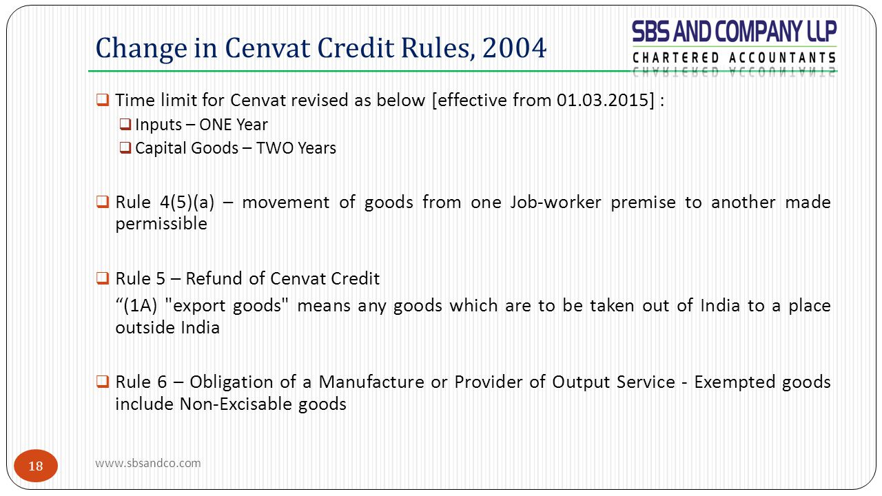 18  Time limit for Cenvat revised as below [effective from 01.03.2015] :  Inputs – ONE Year  Capital Goods – TWO Years  Rule 4(5)(a) – movement of goods from one Job-worker premise to another made permissible  Rule 5 – Refund of Cenvat Credit (1A) export goods means any goods which are to be taken out of India to a place outside India  Rule 6 – Obligation of a Manufacture or Provider of Output Service - Exempted goods include Non-Excisable goods Change in Cenvat Credit Rules, 2004 www.sbsandco.com