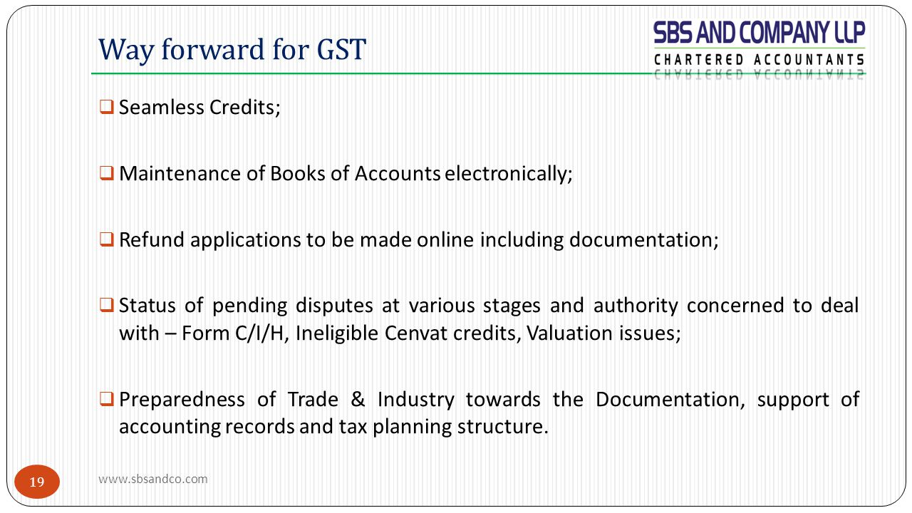 19  Seamless Credits;  Maintenance of Books of Accounts electronically;  Refund applications to be made online including documentation;  Status of pending disputes at various stages and authority concerned to deal with – Form C/I/H, Ineligible Cenvat credits, Valuation issues;  Preparedness of Trade & Industry towards the Documentation, support of accounting records and tax planning structure.