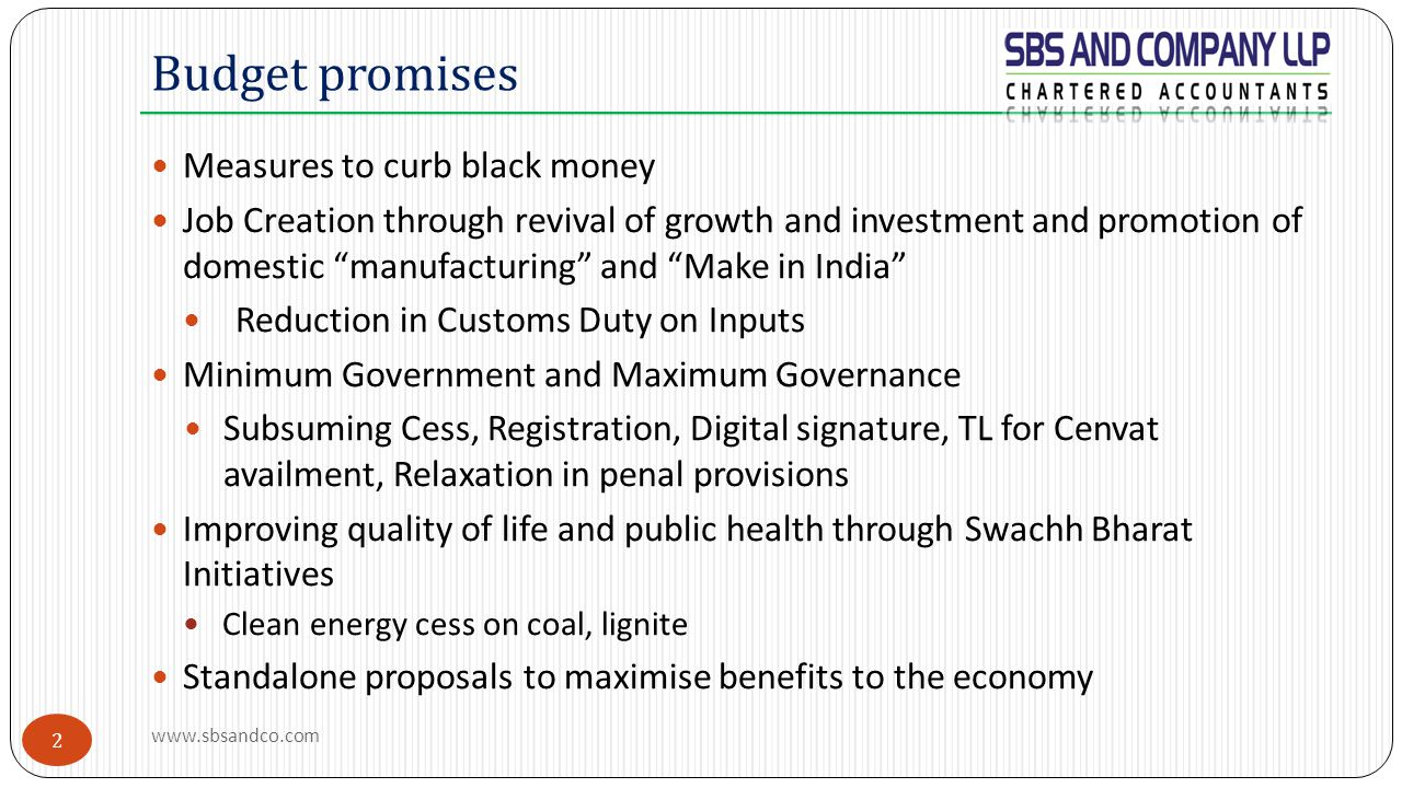 2 Measures to curb black money Job Creation through revival of growth and investment and promotion of domestic manufacturing and Make in India Reduction in Customs Duty on Inputs Minimum Government and Maximum Governance Subsuming Cess, Registration, Digital signature, TL for Cenvat availment, Relaxation in penal provisions Improving quality of life and public health through Swachh Bharat Initiatives Clean energy cess on coal, lignite Standalone proposals to maximise benefits to the economy Budget promises www.sbsandco.com