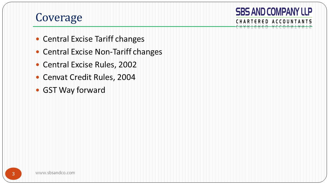 3 Central Excise Tariff changes Central Excise Non-Tariff changes Central Excise Rules, 2002 Cenvat Credit Rules, 2004 GST Way forward Coverage www.sbsandco.com