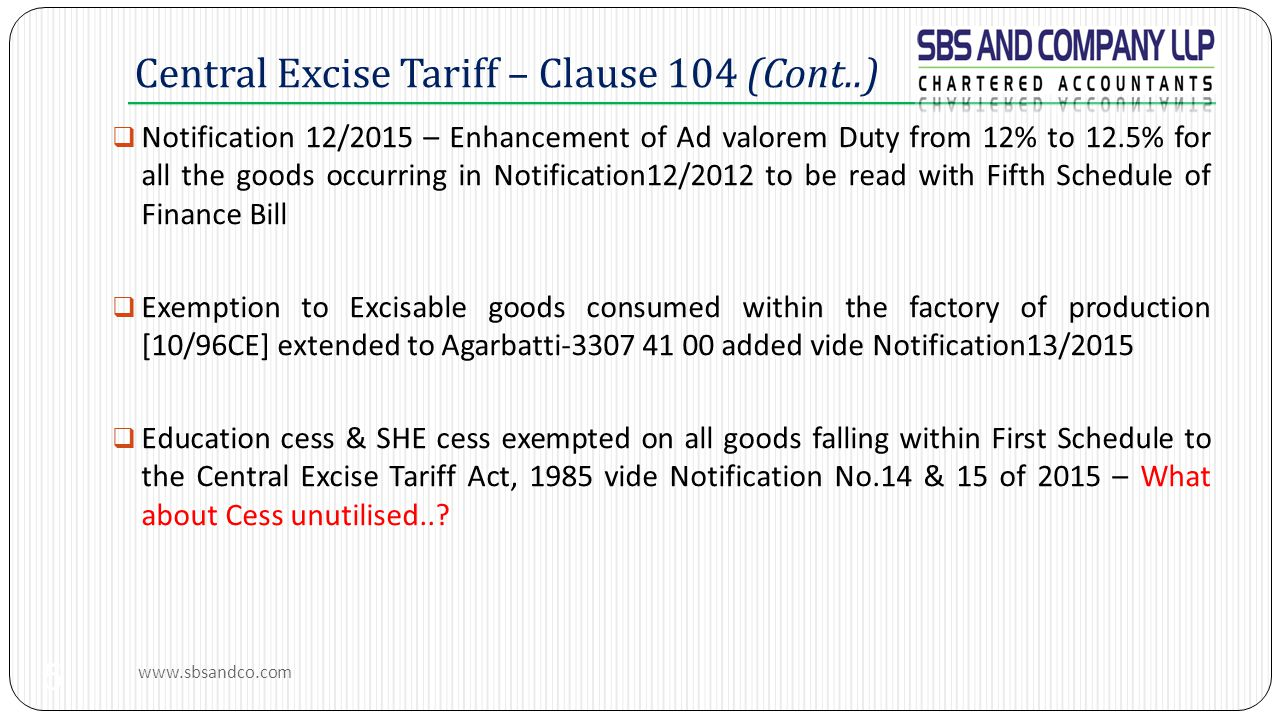 Central Excise Tariff – Clause 104 (Cont..)  Notification 12/2015 – Enhancement of Ad valorem Duty from 12% to 12.5% for all the goods occurring in Notification12/2012 to be read with Fifth Schedule of Finance Bill  Exemption to Excisable goods consumed within the factory of production [10/96CE] extended to Agarbatti-3307 41 00 added vide Notification13/2015  Education cess & SHE cess exempted on all goods falling within First Schedule to the Central Excise Tariff Act, 1985 vide Notification No.14 & 15 of 2015 – What about Cess unutilised...