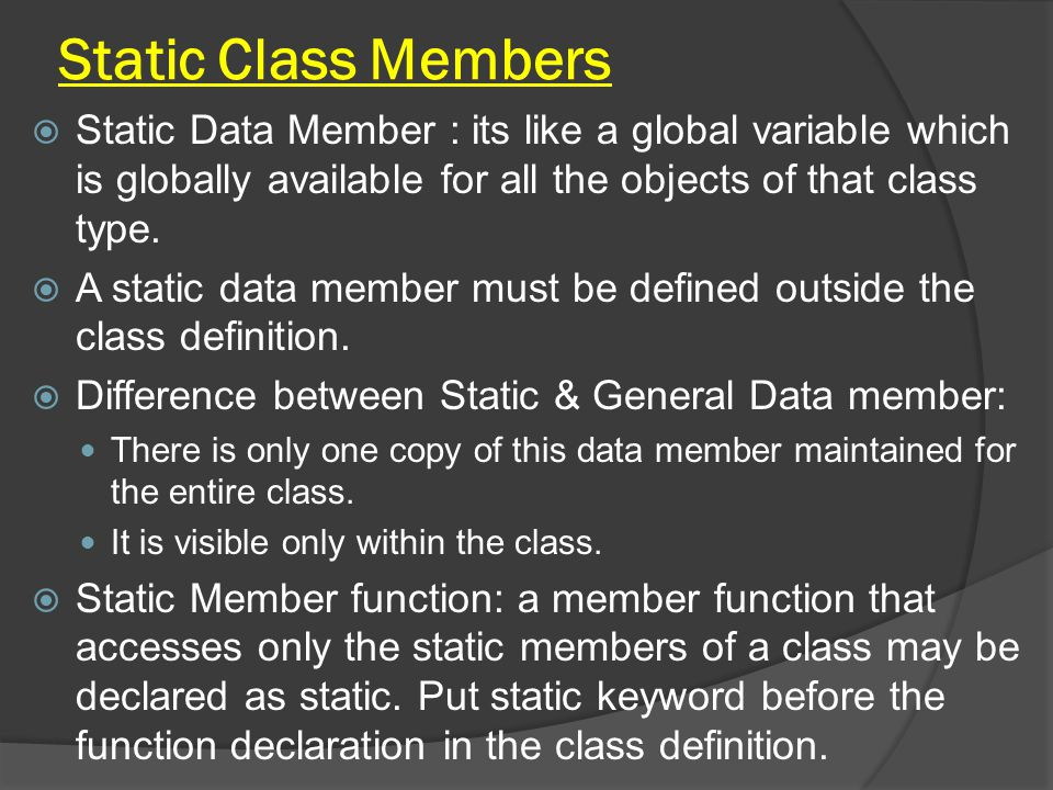 Static Class Members  Static Data Member : its like a global variable which is globally available for all the objects of that class type.