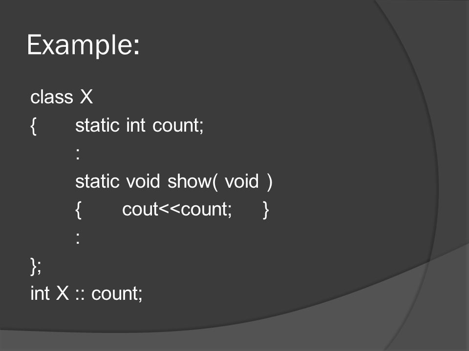Example: class X {static int count; : static void show( void ) {cout<<count;} : }; int X :: count;