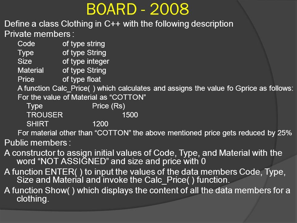 BOARD - 2008 Define a class Clothing in C++ with the following description Private members : Code of type string Type of type String Sizeof type integer Material of type String Price of type float A function Calc_Price( ) which calculates and assigns the value fo Gprice as follows: For the value of Material as COTTON TypePrice (Rs) TROUSER1500 SHIRT1200 For material other than COTTON the above mentioned price gets reduced by 25% Public members : A constructor to assign initial values of Code, Type, and Material with the word NOT ASSIGNED and size and price with 0 A function ENTER( ) to input the values of the data members Code, Type, Size and Material and invoke the Calc_Price( ) function.