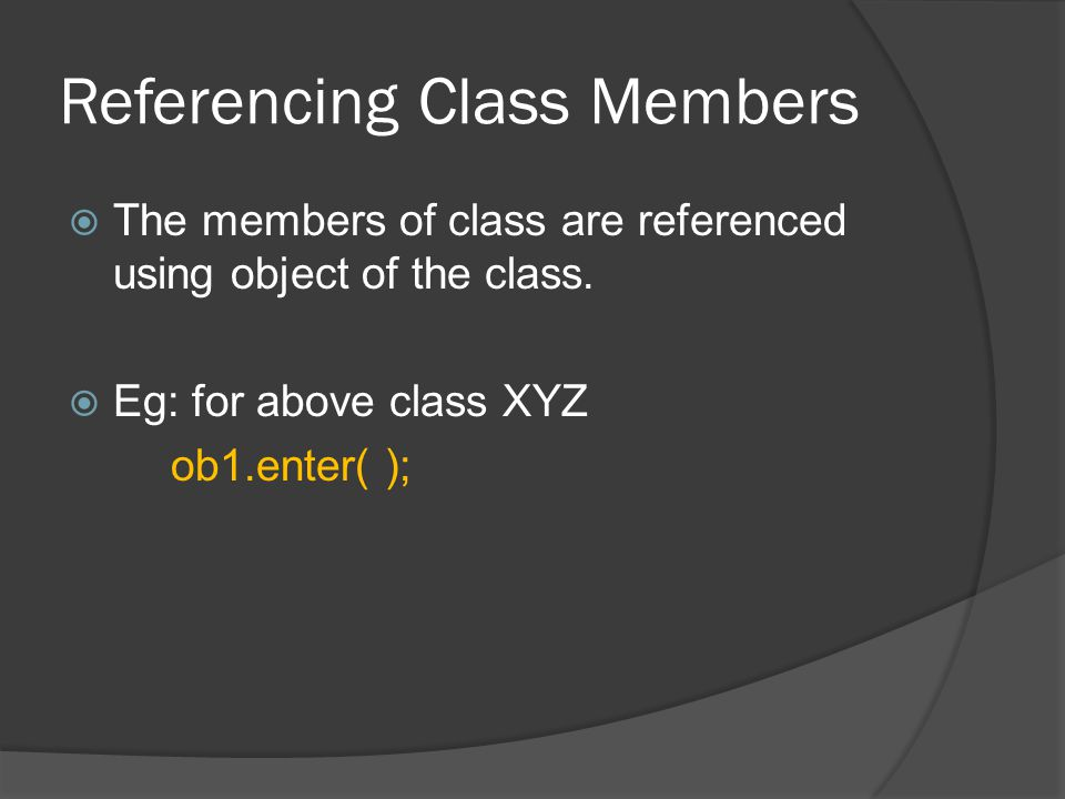 Referencing Class Members  The members of class are referenced using object of the class.