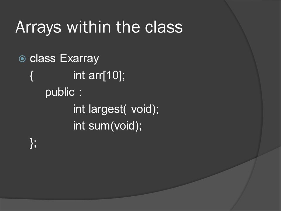 Arrays within the class  class Exarray {int arr[10]; public : int largest( void); int sum(void); };