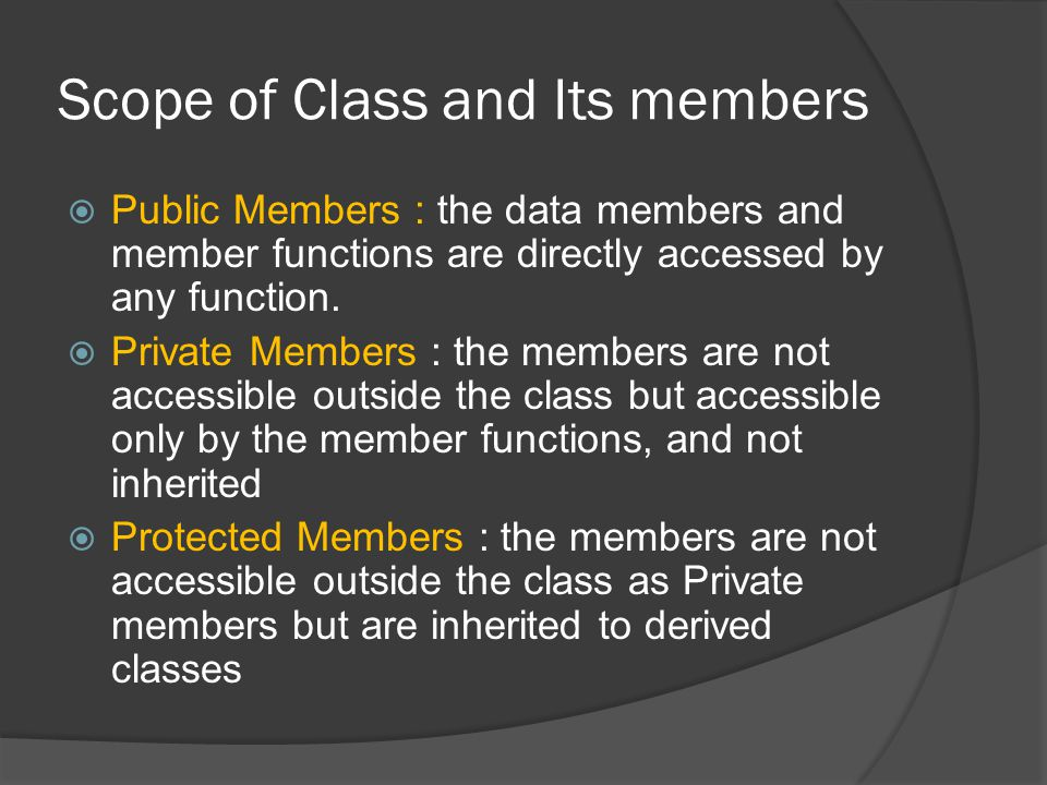Scope of Class and Its members  Public Members : the data members and member functions are directly accessed by any function.