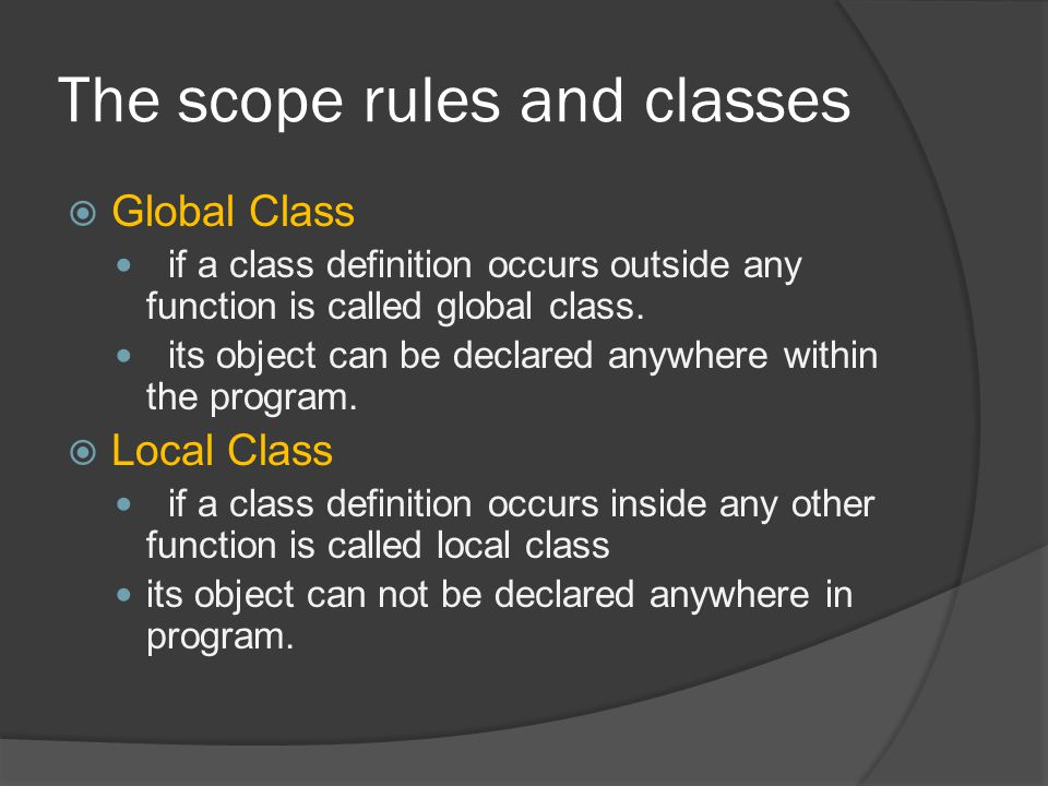 The scope rules and classes  Global Class if a class definition occurs outside any function is called global class.