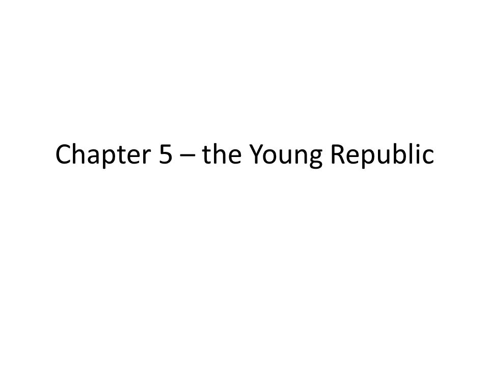 Chapter 5 – the Young Republic